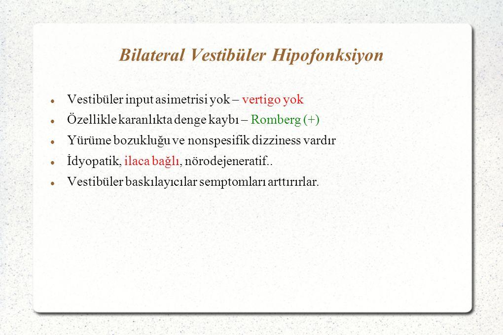 Bilateral Vestibüler Hipofonksiyon Vestibüler input asimetrisi yok – vertigo yok Özellikle karanlıkta denge kaybı – Romberg (+) Yürüme bozukluğu ve nonspesifik dizziness vardır İdyopatik, ilaca bağlı, nörodejeneratif..