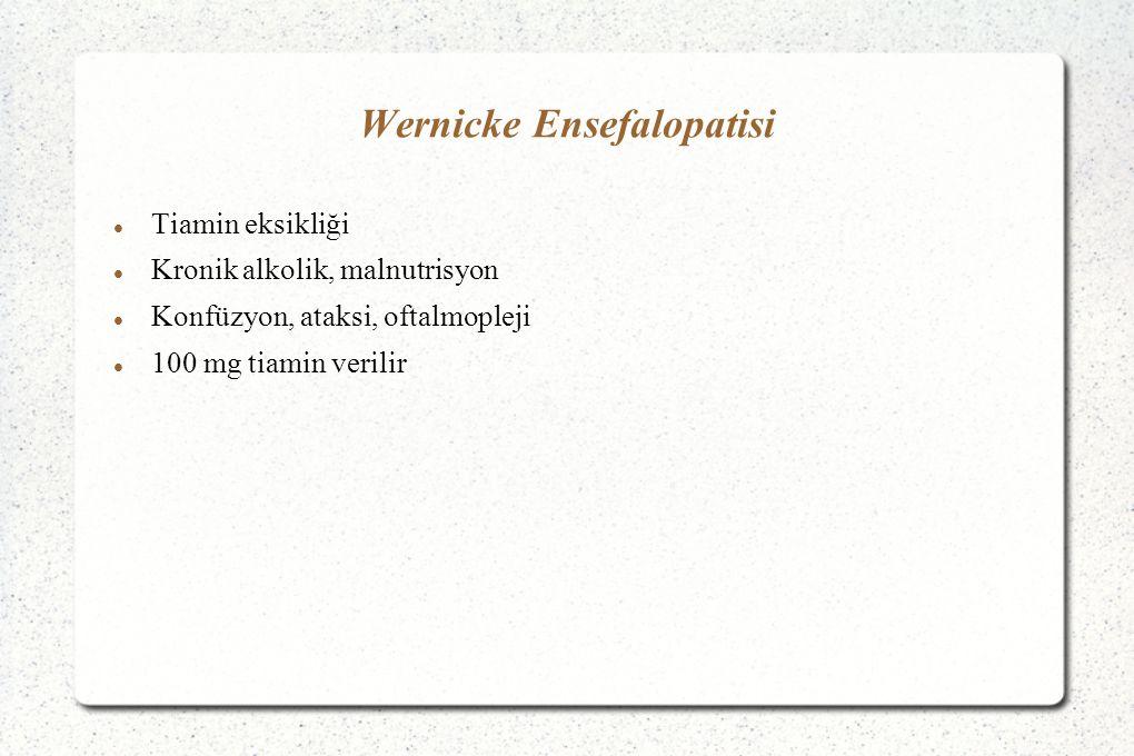 Wernicke Ensefalopatisi Tiamin eksikliği Kronik alkolik, malnutrisyon Konfüzyon, ataksi, oftalmopleji 100 mg tiamin verilir