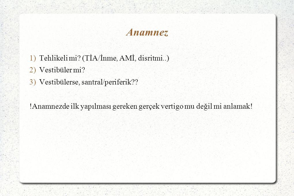 Anamnez 1)Tehlikeli mi? (TİA/İnme, AMİ, disritmi..) 2)Vestibüler mi? 3)Vestibülerse, santral/periferik?? !Anamnezde ilk yapılması gereken gerçek verti