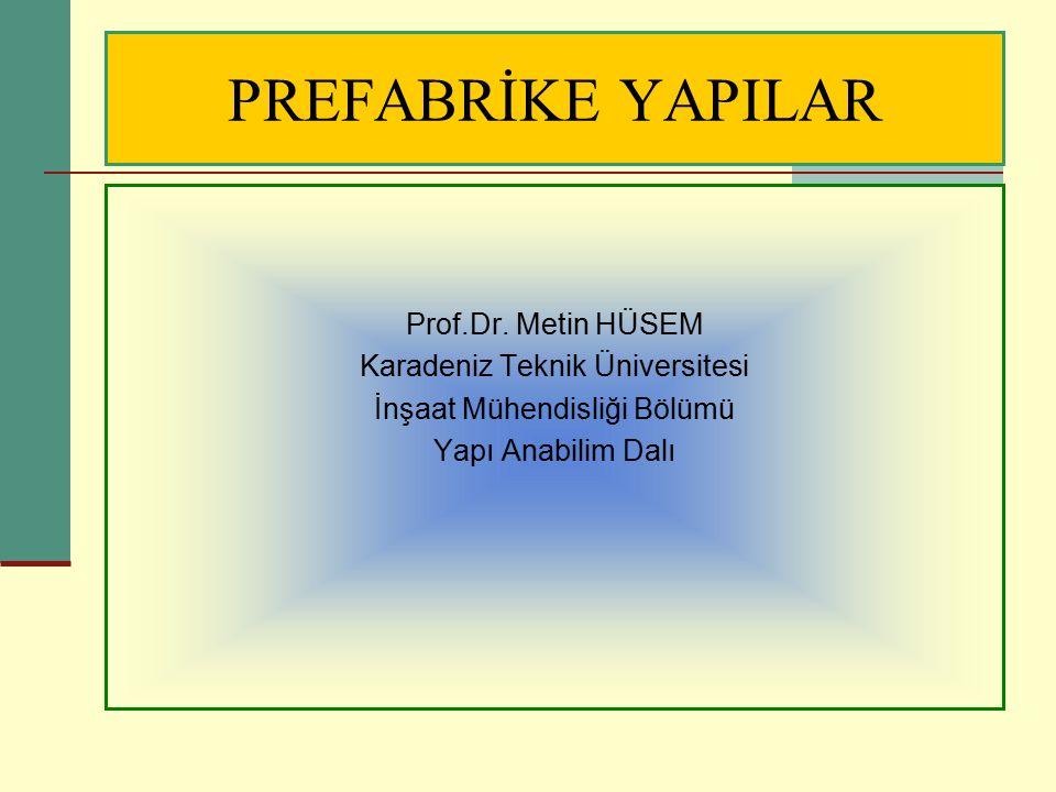 PREFABRİKE YAPILAR Prof.Dr. Metin HÜSEM Karadeniz Teknik Üniversitesi İnşaat Mühendisliği Bölümü Yapı Anabilim Dalı