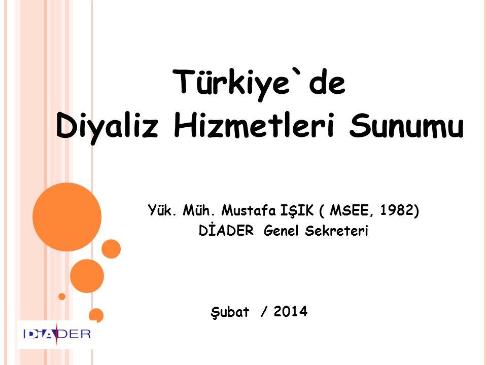 Türkiye`de Diyaliz Hizmetleri Sunumu Yük. Müh. Mustafa IŞIK ( MSEE, 1982) DİADER Genel Sekreteri Şubat / 2014