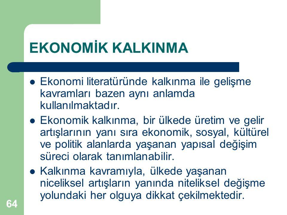 64 EKONOMİK KALKINMA Ekonomi literatüründe kalkınma ile gelişme kavramları bazen aynı anlamda kullanılmaktadır. Ekonomik kalkınma, bir ülkede üretim v
