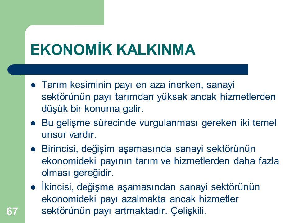 67 EKONOMİK KALKINMA Tarım kesiminin payı en aza inerken, sanayi sektörünün payı tarımdan yüksek ancak hizmetlerden düşük bir konuma gelir.