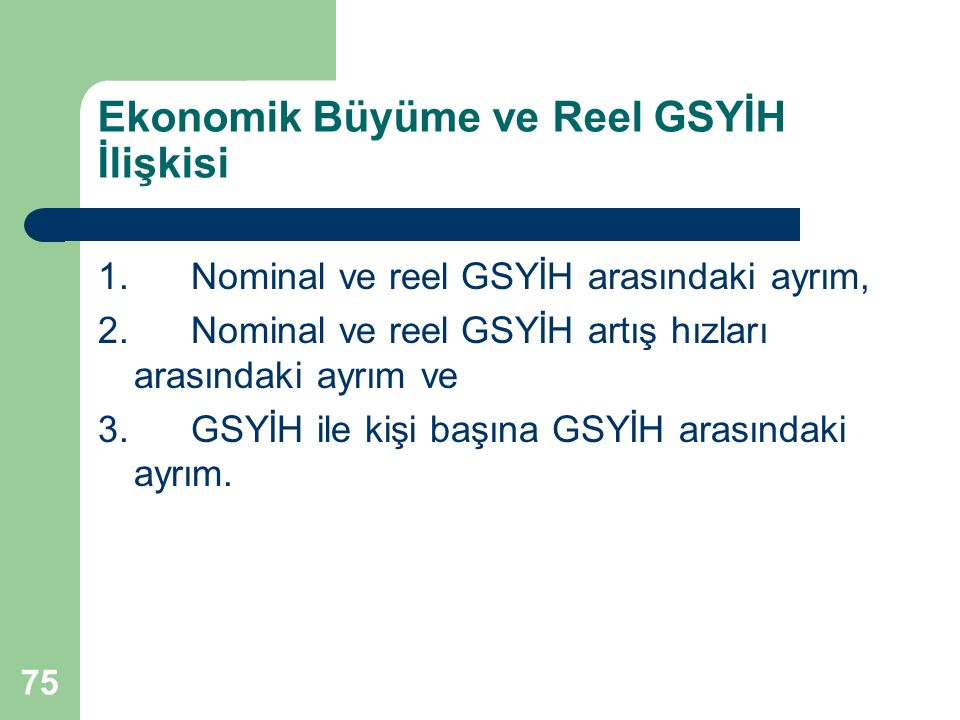 75 Ekonomik Büyüme ve Reel GSYİH İlişkisi 1. Nominal ve reel GSYİH arasındaki ayrım, 2. Nominal ve reel GSYİH artış hızları arasındaki ayrım ve 3. GSY