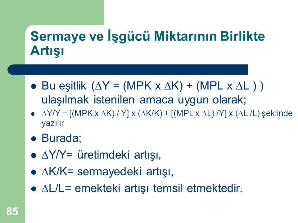 85 Sermaye ve İşgücü Miktarının Birlikte Artışı Bu eşitlik (  Y = (MPK x  K) + (MPL x  L ) ) ulaşılmak istenilen amaca uygun olarak;  Y/Y = [(MPK x  K) / Y] x (  K/K) + [(MPL x  L) /Y] x (  L /L) şeklinde yazılır Burada;  Y/Y= üretimdeki artışı,  K/K= sermayedeki artışı,  L/L= emekteki artışı temsil etmektedir.