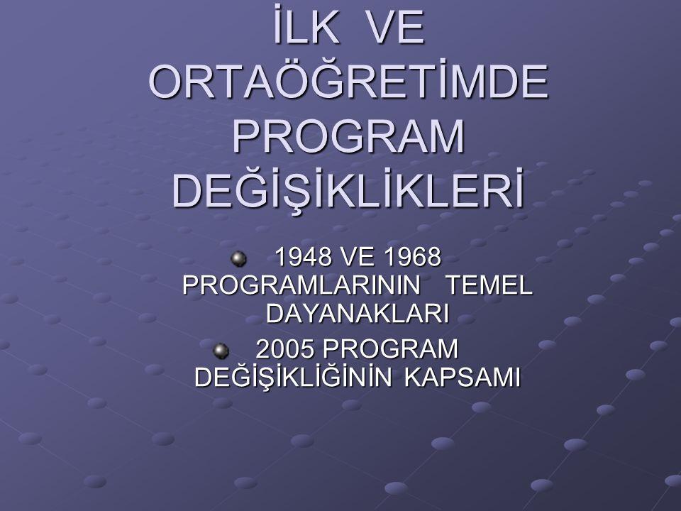 İLK VE ORTAÖĞRETİMDE PROGRAM DEĞİŞİKLİKLERİ 1948 VE 1968 PROGRAMLARININ TEMEL DAYANAKLARI 2005 PROGRAM DEĞİŞİKLİĞİNİN KAPSAMI