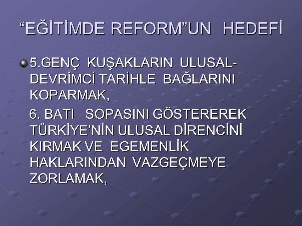 EĞİTİMDE REFORM UN HEDEFİ 5.GENÇ KUŞAKLARIN ULUSAL- DEVRİMCİ TARİHLE BAĞLARINI KOPARMAK, 6.