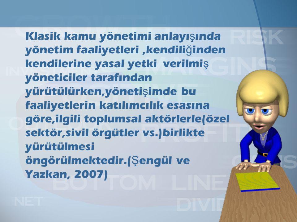 Klasik kamu yönetimi anlayı ş ında yönetim faaliyetleri,kendili ğ inden kendilerine yasal yetki verilmi ş yöneticiler tarafından yürütülürken,yöneti ş imde bu faaliyetlerin katılımcılık esasına göre,ilgili toplumsal aktörlerle(özel sektör,sivil örgütler vs.)birlikte yürütülmesi öngörülmektedir.( Ş engül ve Yazkan, 2007)