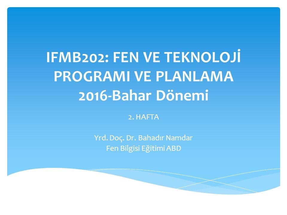 IFMB202: FEN VE TEKNOLOJİ PROGRAMI VE PLANLAMA 2016-Bahar Dönemi 2. HAFTA Yrd. Doç. Dr. Bahadır Namdar Fen Bilgisi Eğitimi ABD