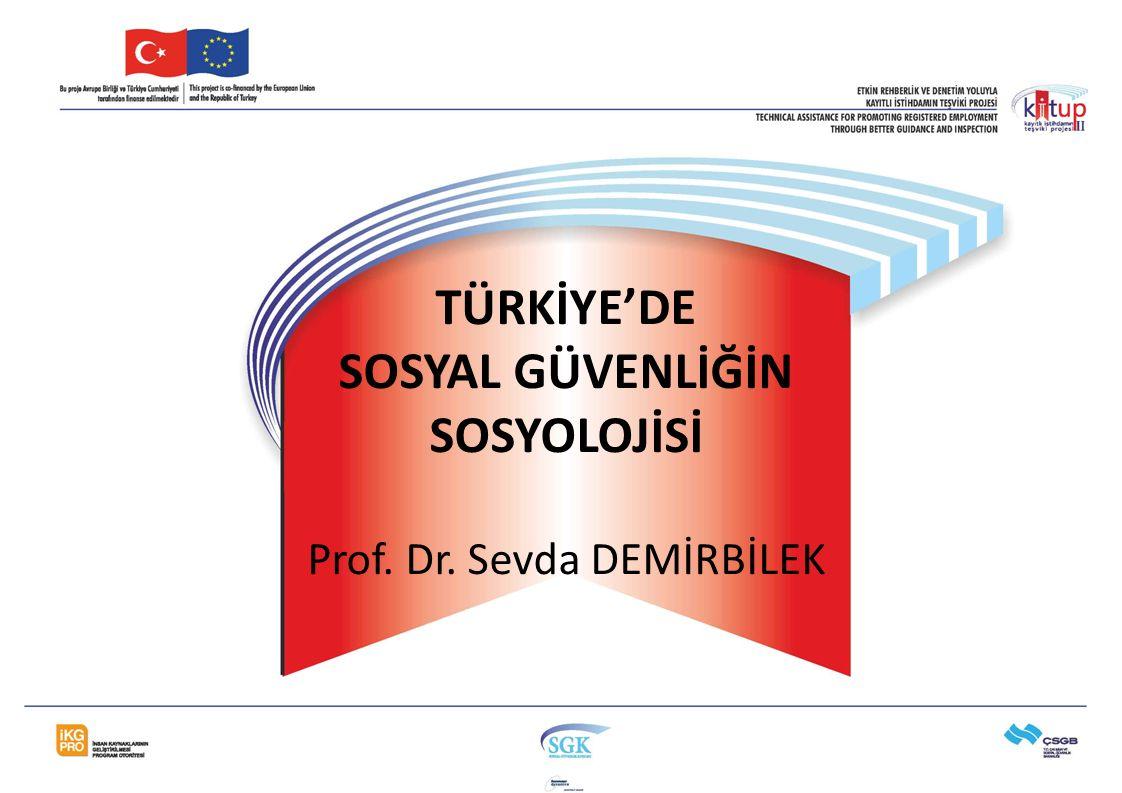 TÜRKİYE'DE SOSYAL GÜVENLİĞİN SOSYOLOJİSİ Prof. Dr. Sevda DEMİRBİLEK