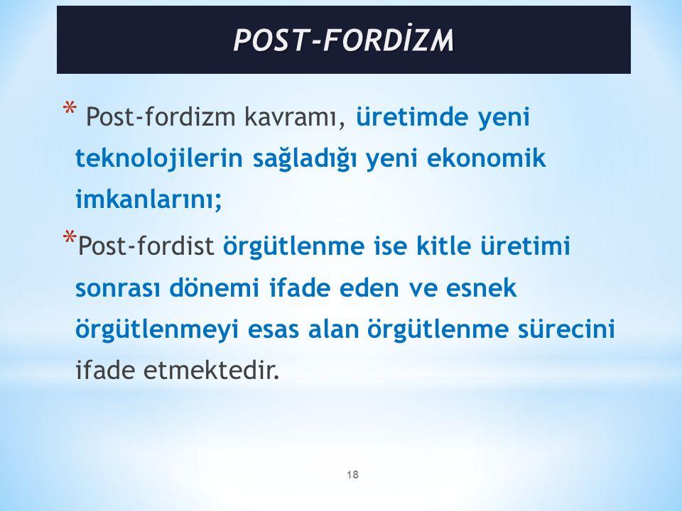 18 * Post-fordizm kavramı, üretimde yeni teknolojilerin sağladığı yeni ekonomik imkanlarını; * Post-fordist örgütlenme ise kitle üretimi sonrası dönemi ifade eden ve esnek örgütlenmeyi esas alan örgütlenme sürecini ifade etmektedir.