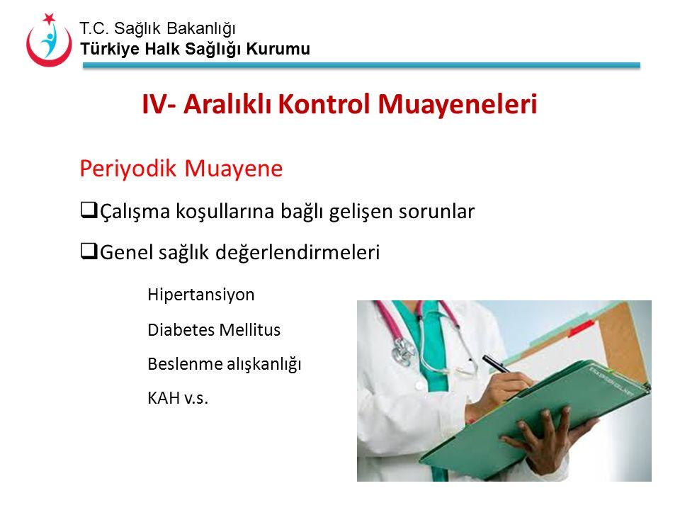 T.C. Sağlık Bakanlığı Türkiye Halk Sağlığı Kurumu IV- Aralıklı Kontrol Muayeneleri Periyodik Muayene  Çalışma koşullarına bağlı gelişen sorunlar  Ge