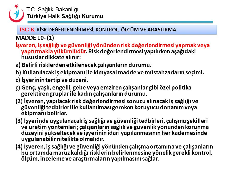 T.C. Sağlık Bakanlığı Türkiye Halk Sağlığı Kurumu İSG K RİSK DEĞERLENDİRMESİ, KONTROL, ÖLÇÜM VE ARAŞTIRMA MADDE 10- (1) İşveren, iş sağlığı ve güvenli