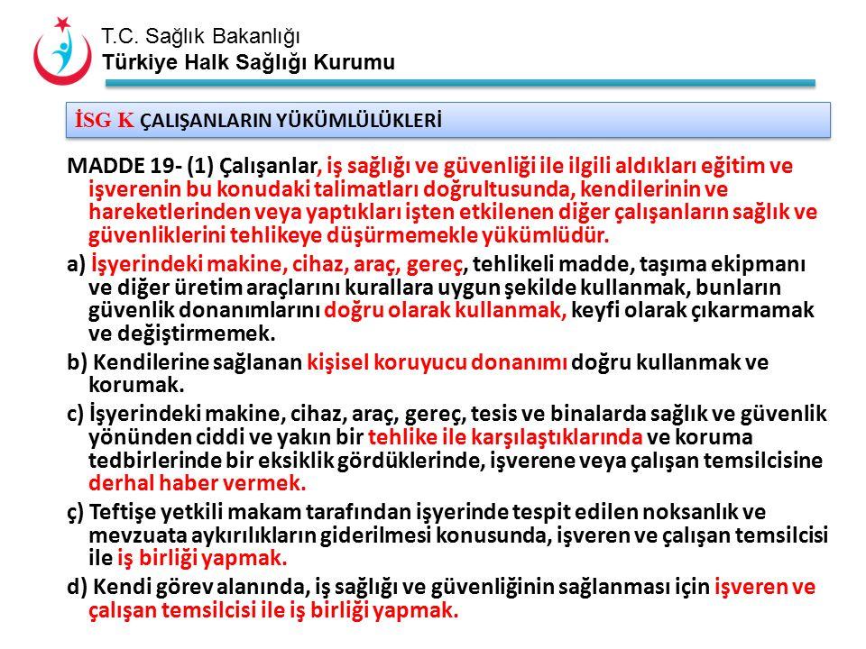 T.C. Sağlık Bakanlığı Türkiye Halk Sağlığı Kurumu İSG K ÇALIŞANLARIN YÜKÜMLÜLÜKLERİ MADDE 19- (1) Çalışanlar, iş sağlığı ve güvenliği ile ilgili aldık