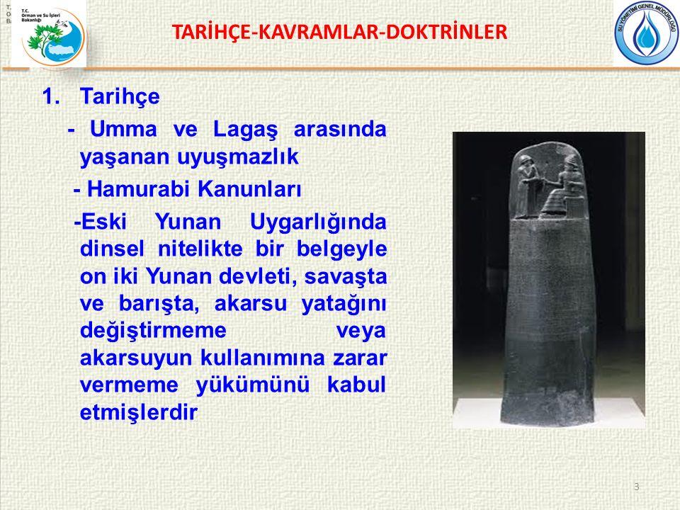 TARİHÇE-KAVRAMLAR-DOKTRİNLER 1.Tarihçe - Umma ve Lagaş arasında yaşanan uyuşmazlık - Hamurabi Kanunları -Eski Yunan Uygarlığında dinsel nitelikte bir belgeyle on iki Yunan devleti, savaşta ve barışta, akarsu yatağını değiştirmeme veya akarsuyun kullanımına zarar vermeme yükümünü kabul etmişlerdir 3
