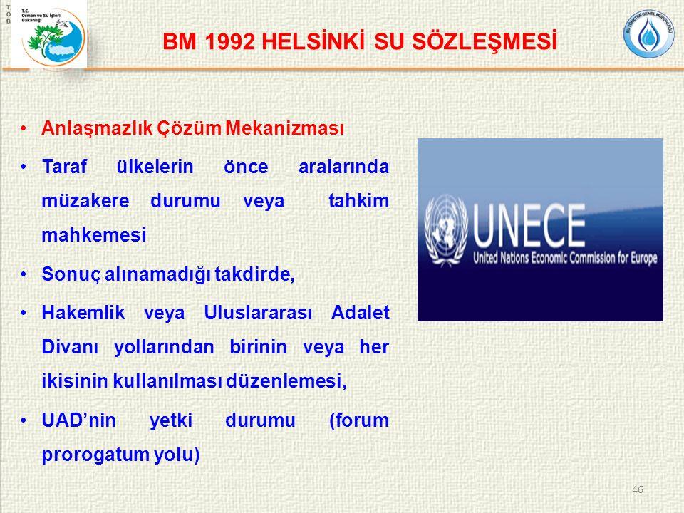 BM 1992 HELSİNKİ SU SÖZLEŞMESİ Anlaşmazlık Çözüm Mekanizması Taraf ülkelerin önce aralarında müzakere durumu veya tahkim mahkemesi Sonuç alınamadığı takdirde, Hakemlik veya Uluslararası Adalet Divanı yollarından birinin veya her ikisinin kullanılması düzenlemesi, UAD'nin yetki durumu (forum prorogatum yolu) 46