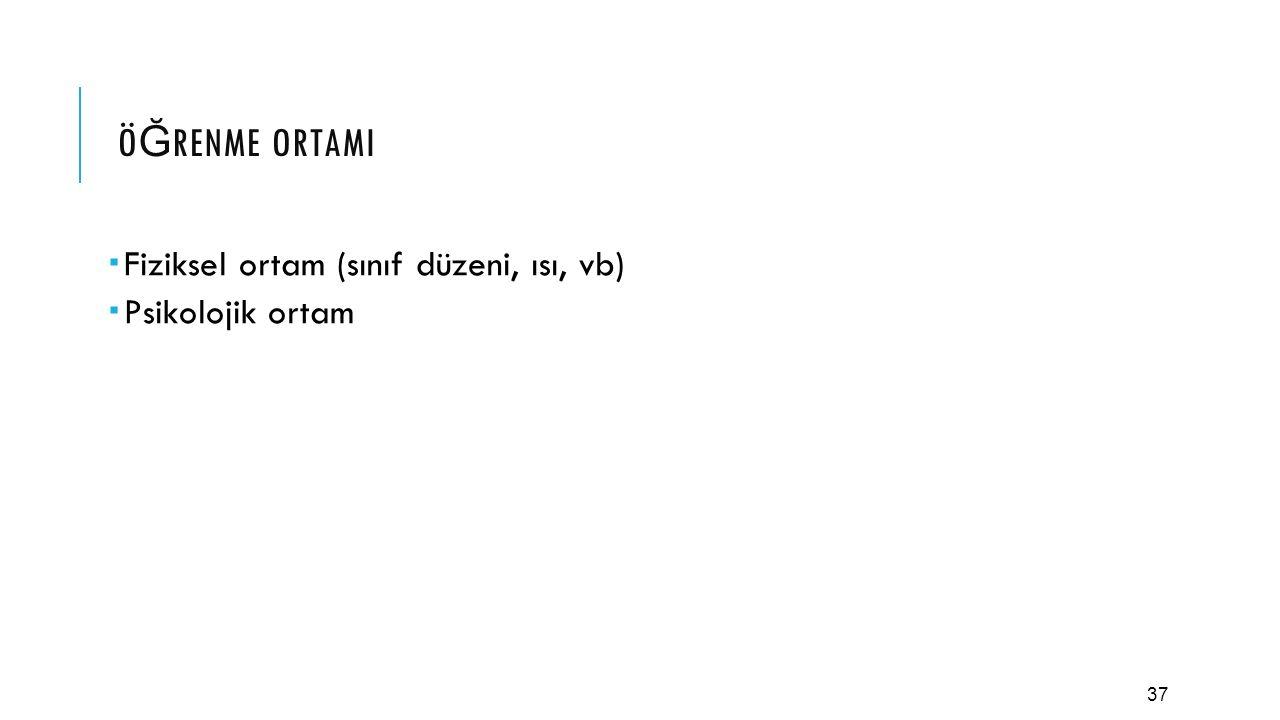 37 Ö Ğ RENME ORTAMI  Fiziksel ortam (sınıf düzeni, ısı, vb)  Psikolojik ortam