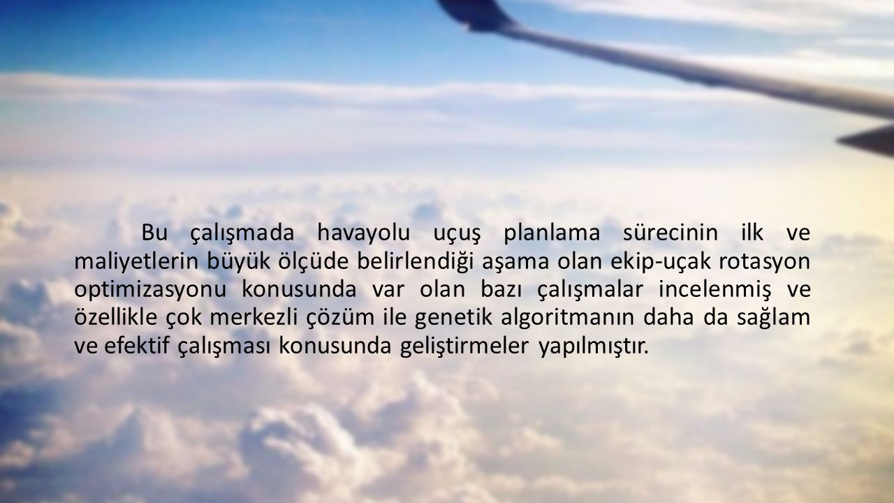 Bu çalışmada havayolu uçuş planlama sürecinin ilk ve maliyetlerin büyük ölçüde belirlendiği aşama olan ekip-uçak rotasyon optimizasyonu konusunda var olan bazı çalışmalar incelenmiş ve özellikle çok merkezli çözüm ile genetik algoritmanın daha da sağlam ve efektif çalışması konusunda geliştirmeler yapılmıştır.