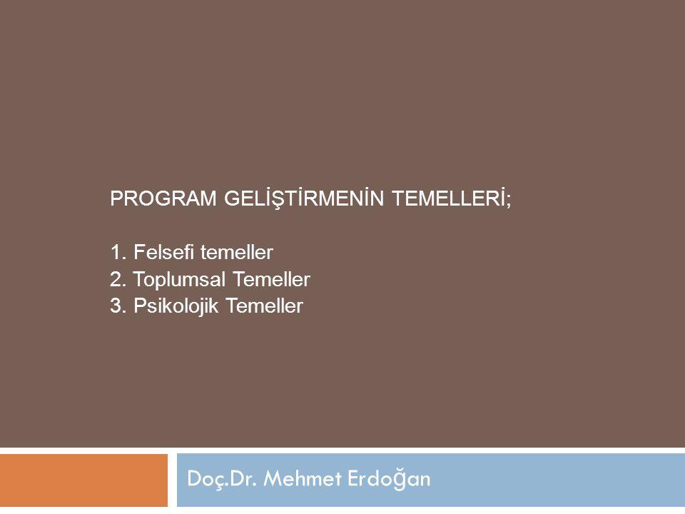 PROGRAM GELİŞTİRMENİN TEMELLERİ; 1. Felsefi temeller 2. Toplumsal Temeller 3. Psikolojik Temeller Doç.Dr. Mehmet Erdo ğ an