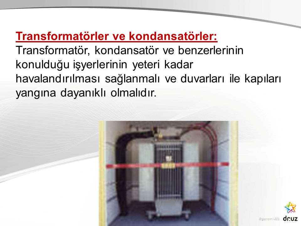 Ergonomi-201 Transformatörler ve kondansatörler: Transformatör, kondansatör ve benzerlerinin konulduğu işyerlerinin yeteri kadar havalandırılması sağl