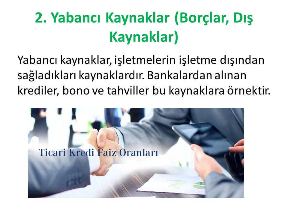 2. Yabancı Kaynaklar (Borçlar, Dış Kaynaklar) Yabancı kaynaklar, işletmelerin işletme dışından sağladıkları kaynaklardır. Bankalardan alınan krediler,
