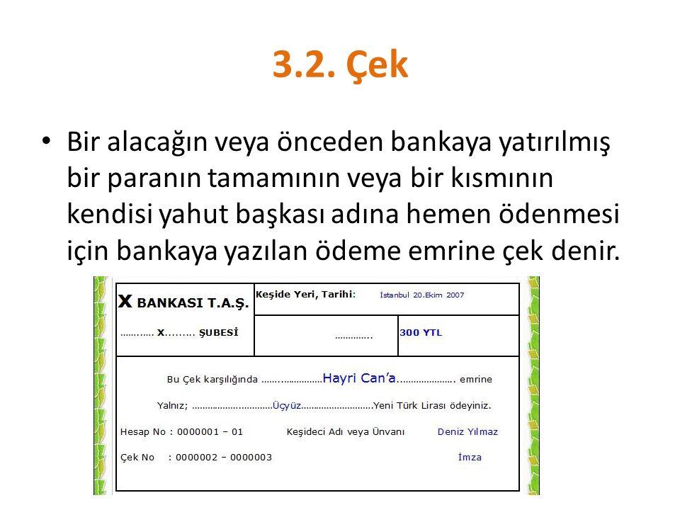 3.2. Çek Bir alacağın veya önceden bankaya yatırılmış bir paranın tamamının veya bir kısmının kendisi yahut başkası adına hemen ödenmesi için bankaya