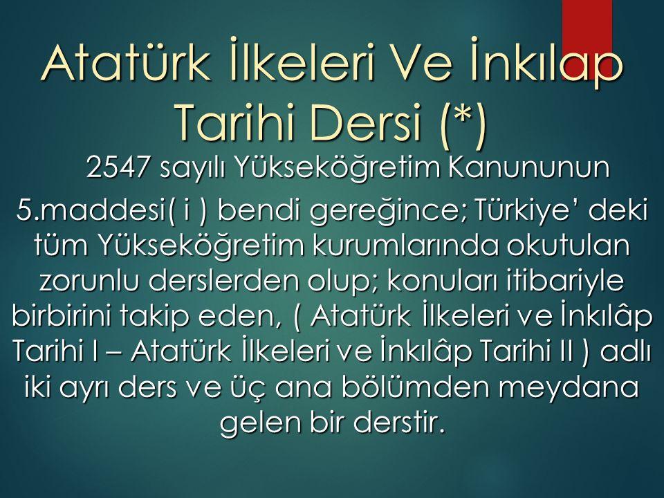Atatürk İlkeleri Ve İnkılap Tarihi Dersi (*) 2547 sayılı Yükseköğretim Kanununun 2547 sayılı Yükseköğretim Kanununun 5.maddesi( i ) bendi gereğince; Türkiye' deki tüm Yükseköğretim kurumlarında okutulan zorunlu derslerden olup; konuları itibariyle birbirini takip eden, ( Atatürk İlkeleri ve İnkılâp Tarihi I – Atatürk İlkeleri ve İnkılâp Tarihi II ) adlı iki ayrı ders ve üç ana bölümden meydana gelen bir derstir.