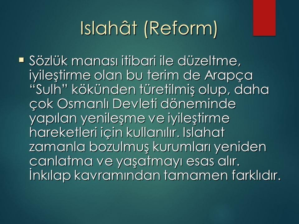 Islahât (Reform)  Sözlük manası itibari ile düzeltme, iyileştirme olan bu terim de Arapça Sulh kökünden türetilmiş olup, daha çok Osmanlı Devleti döneminde yapılan yenileşme ve iyileştirme hareketleri için kullanılır.