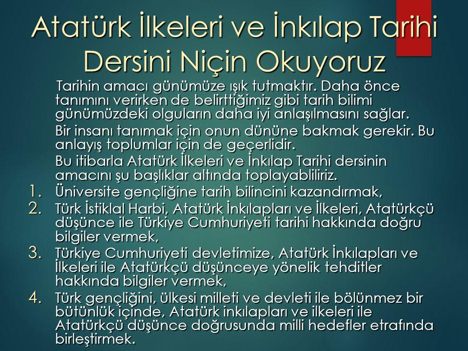 Atatürk İlkeleri ve İnkılap Tarihi Dersini Niçin Okuyoruz Tarihin amacı günümüze ışık tutmaktır. Daha önce tanımını verirken de belirttiğimiz gibi tar
