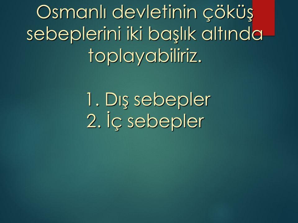 Osmanlı devletinin çöküş sebeplerini iki başlık altında toplayabiliriz. 1. Dış sebepler 2. İç sebepler