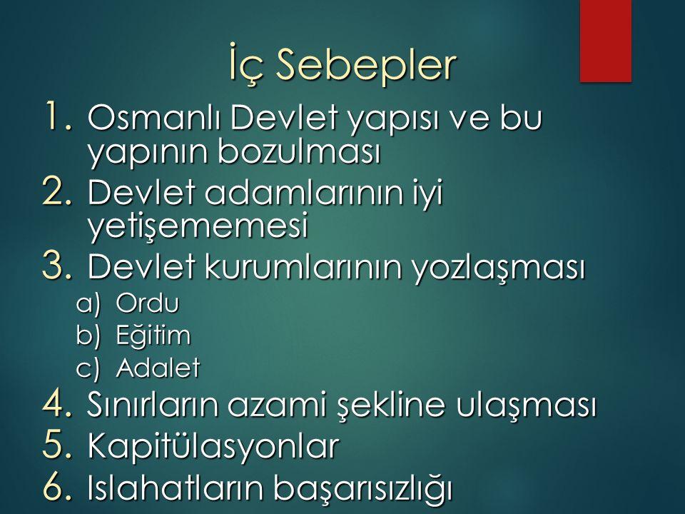İç Sebepler 1. Osmanlı Devlet yapısı ve bu yapının bozulması 2. Devlet adamlarının iyi yetişememesi 3. Devlet kurumlarının yozlaşması a)Ordu b)Eğitim