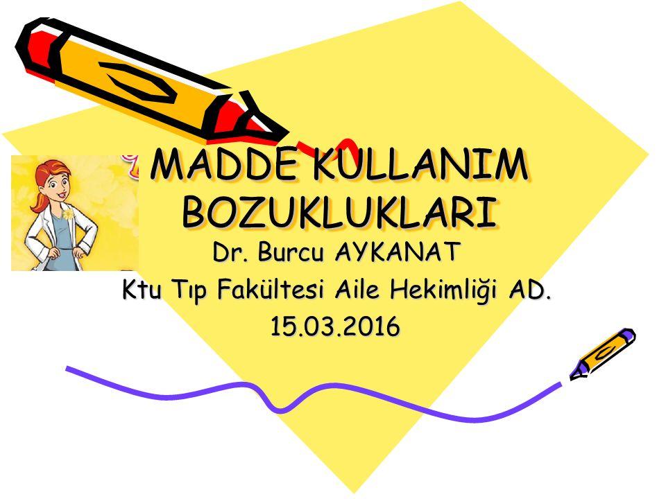 MADDE KULLANIM BOZUKLUKLARI Dr. Burcu AYKANAT Ktu Tıp Fakültesi Aile Hekimliği AD. 15.03.2016