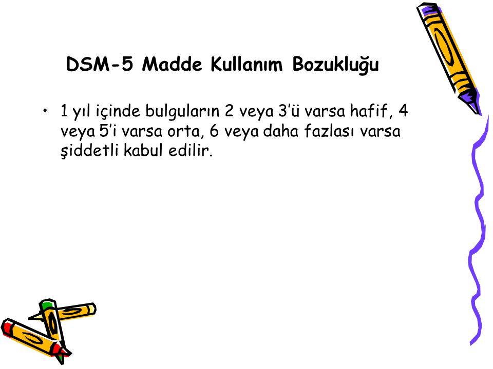 DSM-5 Madde Kullanım Bozukluğu 1 yıl içinde bulguların 2 veya 3'ü varsa hafif, 4 veya 5'i varsa orta, 6 veya daha fazlası varsa şiddetli kabul edilir.