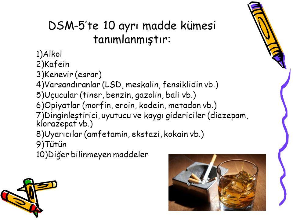 DSM-5'te 10 ayrı madde kümesi tanımlanmıştır: 1)Alkol 2)Kafein 3)Kenevir (esrar) 4)Varsandıranlar (LSD, meskalin, fensiklidin vb.) 5)Uçucular (tiner, benzin, gazolin, bali vb.) 6)Opiyatlar (morfin, eroin, kodein, metadon vb.) 7)Dinginleştirici, uyutucu ve kaygı gidericiler (diazepam, klorazepat vb.) 8)Uyarıcılar (amfetamin, ekstazi, kokain vb.) 9)Tütün 10)Diğer bilinmeyen maddeler