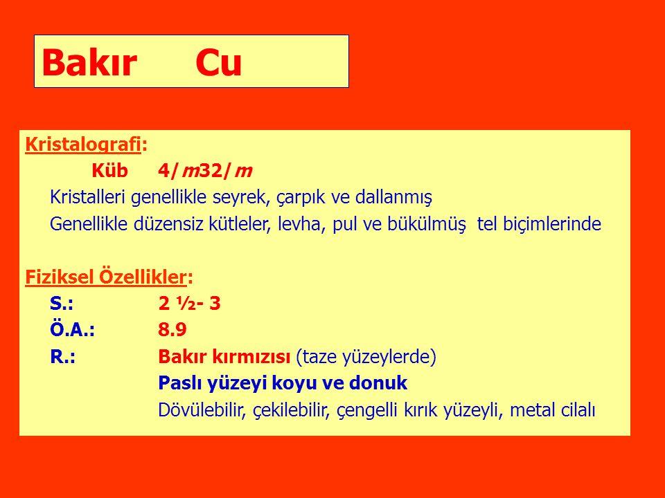 Bakır Cu Kristalografi: Küb4/m32/m Kristalleri genellikle seyrek, çarpık ve dallanmış Genellikle düzensiz kütleler, levha, pul ve bükülmüş tel biçimlerinde Fiziksel Özellikler: S.:2 ½- 3 Ö.A.:8.9 R.:Bakır kırmızısı (taze yüzeylerde) Paslı yüzeyi koyu ve donuk Dövülebilir, çekilebilir, çengelli kırık yüzeyli, metal cilalı