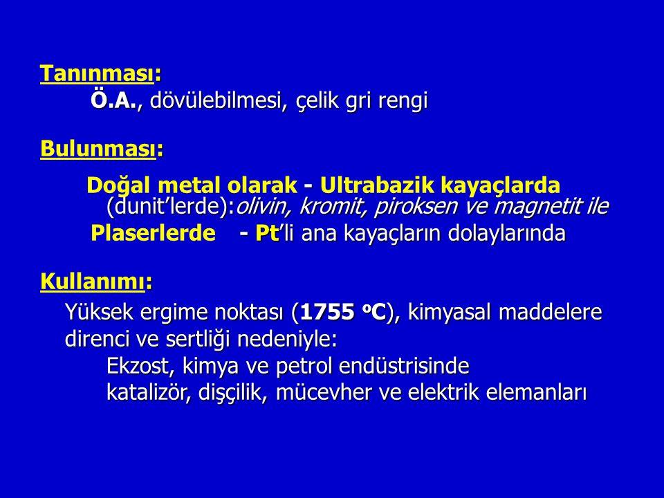 : Tanınması: Ö.A., dövülebilmesi, çelik gri rengi Ö.A., dövülebilmesi, çelik gri rengi : Bulunması: - (dunit'lerde):olivin, kromit, piroksen ve magnetit ile Doğal metal olarak - Ultrabazik kayaçlarda (dunit'lerde):olivin, kromit, piroksen ve magnetit ile - Pt'li ana kayaçların dolaylarında Plaserlerde - Pt'li ana kayaçların dolaylarında : Kullanımı: Yüksek ergime noktası (1755 o C), kimyasal maddelere direnci ve sertliği nedeniyle: Ekzost, kimya ve petrol endüstrisinde katalizör, dişçilik, mücevher ve elektrik elemanları