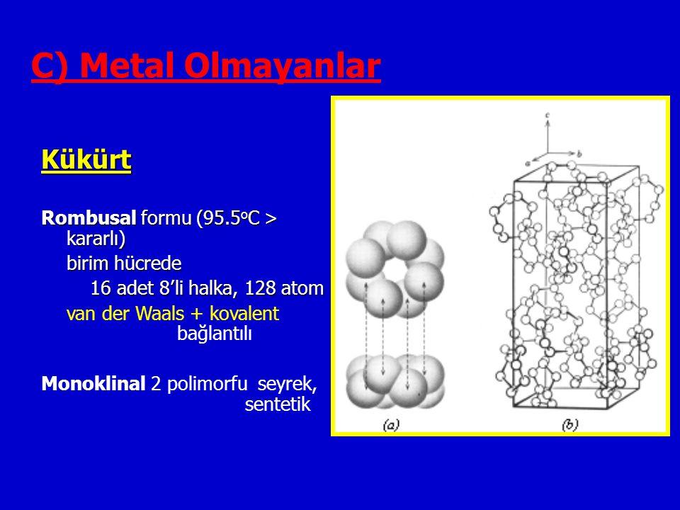 C) Metal Olmayanlar Kükürt Rombusal formu (95.5 o C > kararlı) birim hücrede 16 adet 8'li halka, 128 atom 16 adet 8'li halka, 128 atom van der Waals + kovalent bağlantılı Monoklinal 2 polimorfu seyrek, sentetik