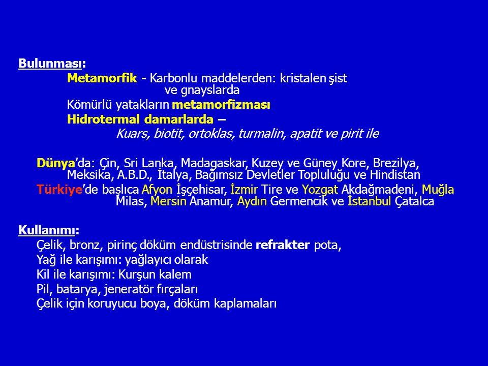 Bulunması: Metamorfik - Karbonlu maddelerden: kristalen şist ve gnayslarda Kömürlü yatakların metamorfizması Hidrotermal damarlarda – Kuars, biotit, ortoklas, turmalin, apatit ve pirit ile Dünya'da: Çin, Sri Lanka, Madagaskar, Kuzey ve Güney Kore, Brezilya, Meksika, A.B.D., İtalya, Bağımsız Devletler Topluluğu ve Hindistan Türkiye'de başlıca Afyon İşçehisar, İzmir Tire ve Yozgat Akdağmadeni, Muğla Milas, Mersin Anamur, Aydın Germencik ve İstanbul Çatalca Kullanımı: Çelik, bronz, pirinç döküm endüstrisinde refrakter pota, Yağ ile karışımı: yağlayıcı olarak Kil ile karışımı: Kurşun kalem Pil, batarya, jeneratör fırçaları Çelik için koruyucu boya, döküm kaplamaları