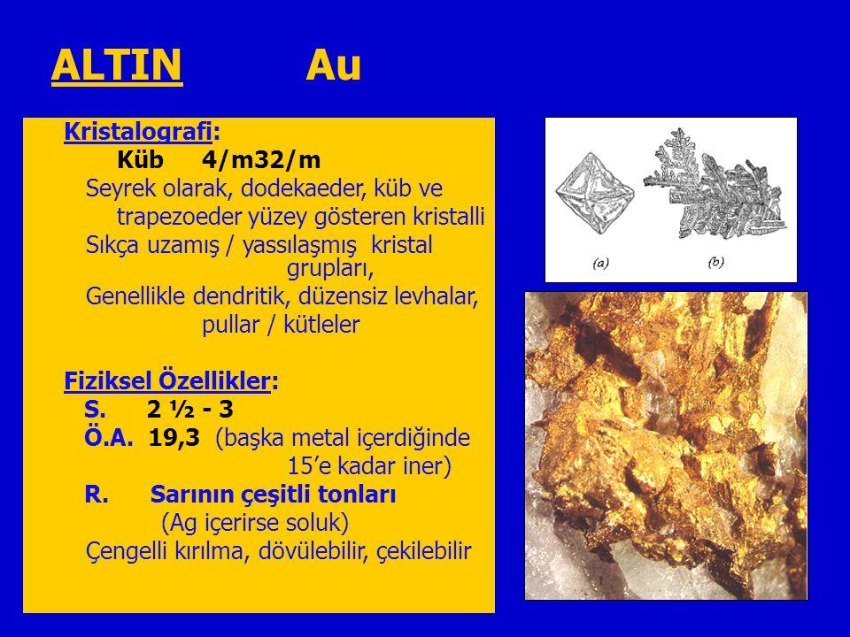 ALTIN Au Kristalografi: Küb4/m32/m Seyrek olarak, dodekaeder, küb ve trapezoeder yüzey gösteren kristalli Sıkça uzamış / yassılaşmış kristal grupları, Genellikle dendritik, düzensiz levhalar, pullar / kütleler Fiziksel Özellikler: S.