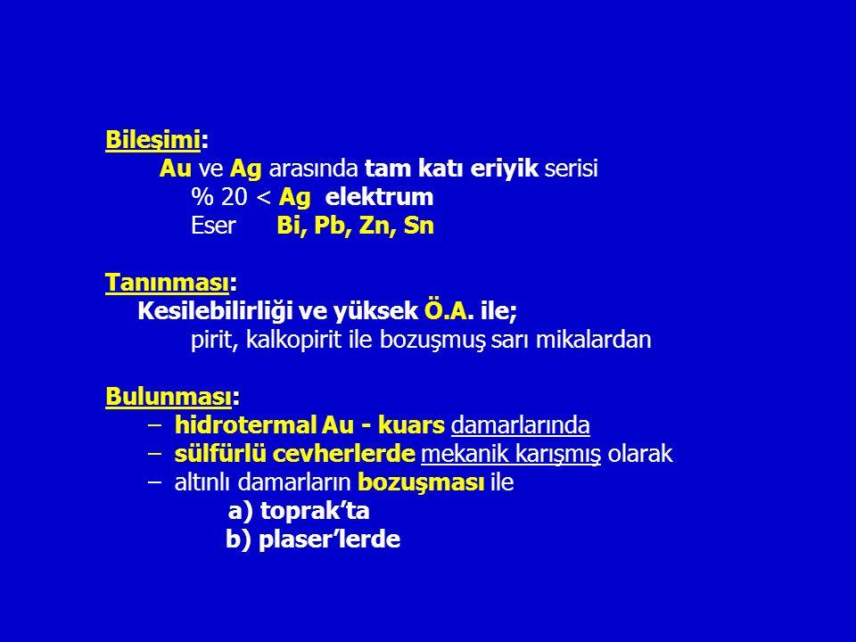 Bileşimi: Au ve Ag arasında tam katı eriyik serisi % 20 < Ag elektrum Eser Bi, Pb, Zn, Sn : Tanınması: Kesilebilirliği ve yüksek Ö.A.