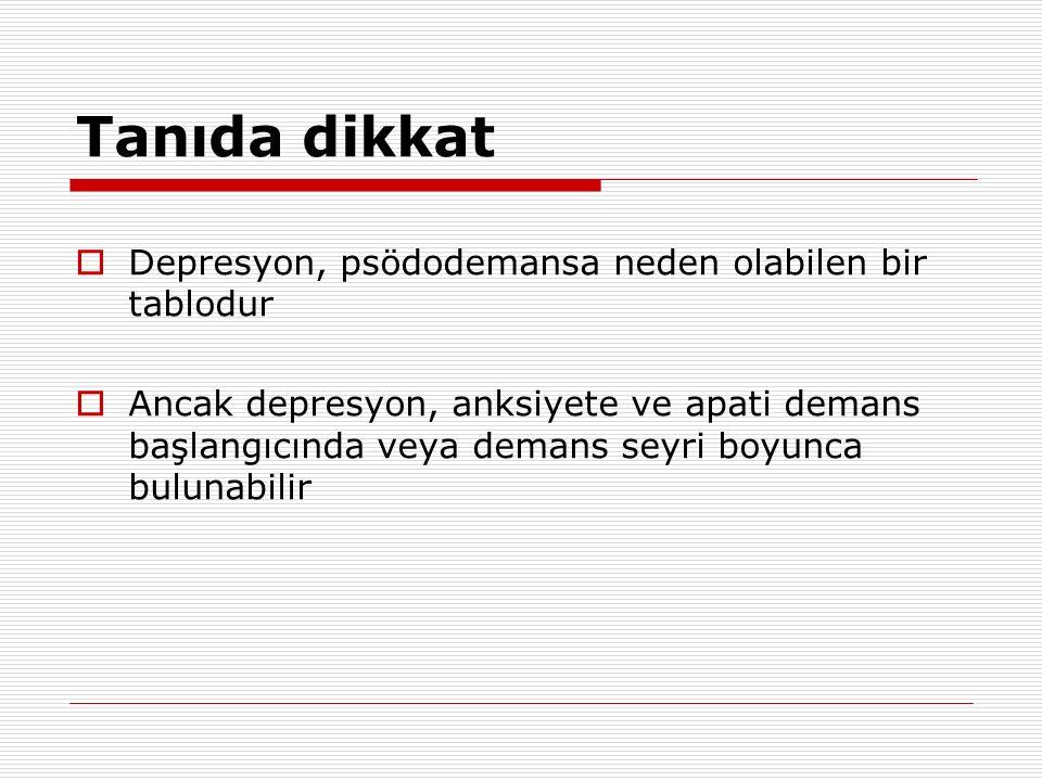 Tanıda dikkat  Depresyon, psödodemansa neden olabilen bir tablodur  Ancak depresyon, anksiyete ve apati demans başlangıcında veya demans seyri boyun