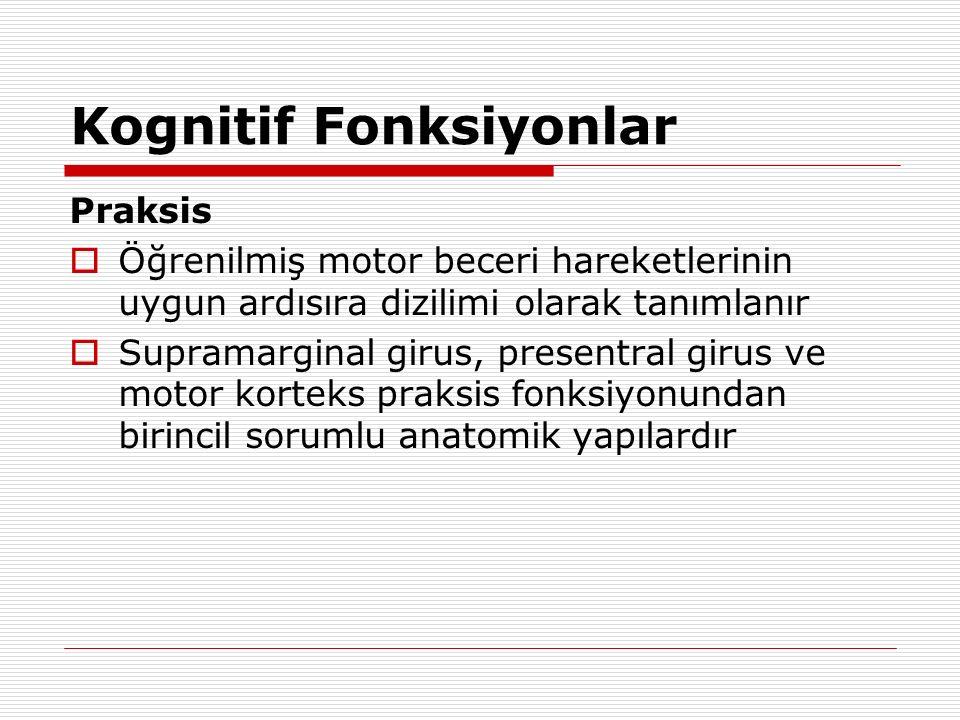 Kognitif Fonksiyonlar Gnosis  Tanıdık obje, yüz veya diğer duysal bilgileri tanıyabilme becerisi olarak tanımlanır  Bilateral oksipitotemporal loblar özellikle görsel gnosis fonksiyonuyla ilişkili anatomik yapılardır