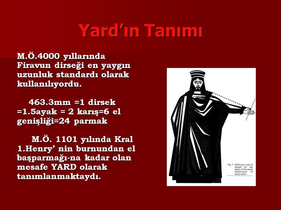 Yard'ın Tanımı M.Ö.4000 yıllarında Firavun dirseği en yaygın uzunluk standardı olarak kullanılıyordu. 463.3mm =1 dirsek =1.5ayak = 2 karış=6 el genişl