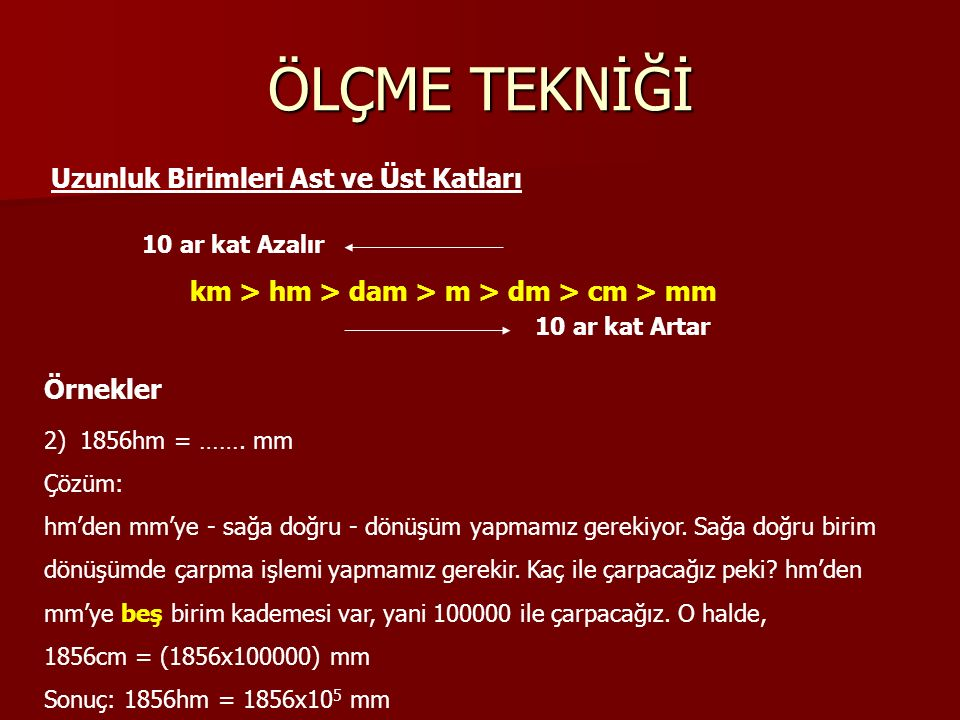 ÖLÇME TEKNİĞİ Uzunluk Birimleri Ast ve Üst Katları km > hm > dam > m > dm > cm > mm 10 ar kat Azalır 10 ar kat Artar Örnekler 2)1856hm = ……. mm Çözüm:
