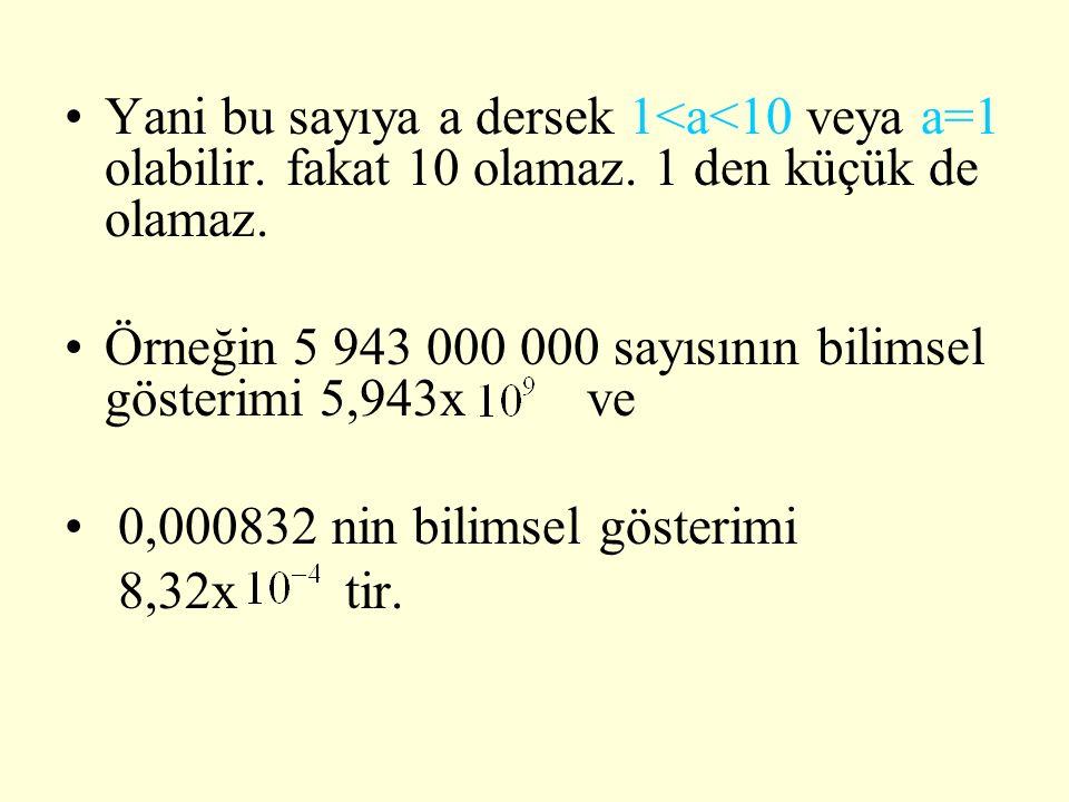 Yani bu sayıya a dersek 1<a<10 veya a=1 olabilir. fakat 10 olamaz. 1 den küçük de olamaz. Örneğin 5 943 000 000 sayısının bilimsel gösterimi 5,943x ve