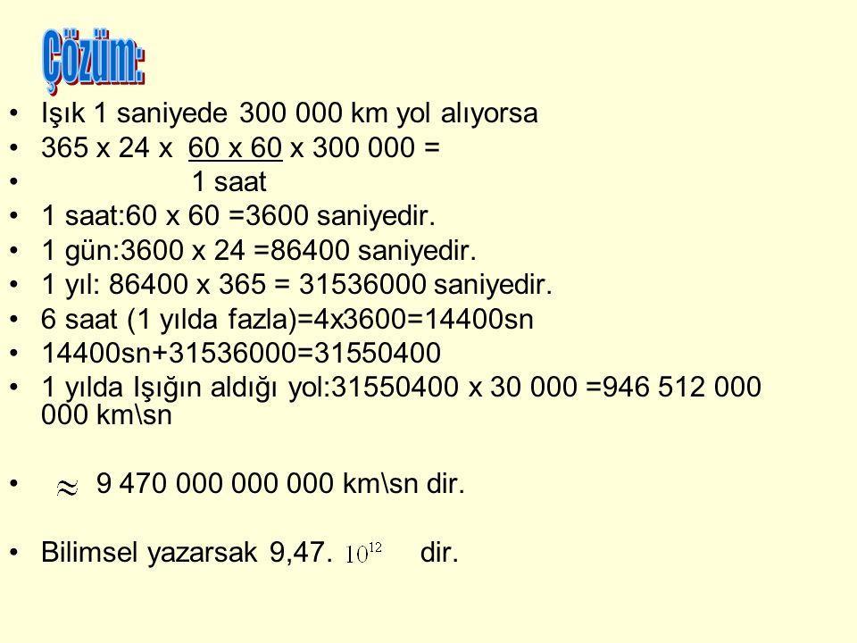 Işık 1 saniyede 300 000 km yol alıyorsa 365 x 24 x 60 x 60 x 300 000 = 1 saat 1 saat:60 x 60 =3600 saniyedir. 1 gün:3600 x 24 =86400 saniyedir. 1 yıl: