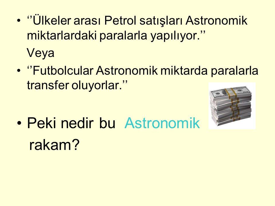 ''Ülkeler arası Petrol satışları Astronomik miktarlardaki paralarla yapılıyor.'' Veya ''Futbolcular Astronomik miktarda paralarla transfer oluyorlar.'' Peki nedir bu Astronomik rakam