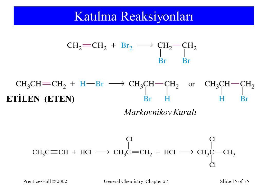 Prentice-Hall © 2002General Chemistry: Chapter 27Slide 15 of 75 Katılma Reaksiyonları Markovnikov Kuralı ETİLEN (ETEN)