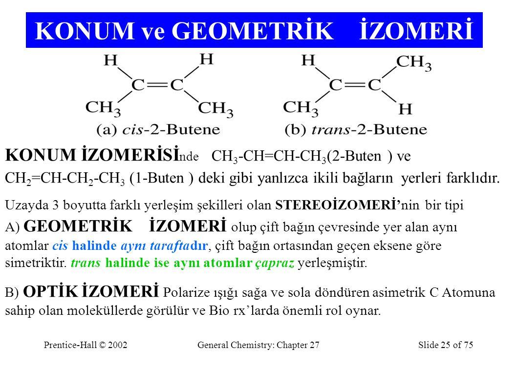 Prentice-Hall © 2002General Chemistry: Chapter 27Slide 25 of 75 KONUM ve GEOMETRİK İZOMERİ KONUM İZOMERİSİ nde CH 3 -CH=CH-CH 3 (2-Buten ) ve CH 2 =CH-CH 2 -CH 3 (1-Buten ) deki gibi yanlızca ikili bağların yerleri farklıdır.