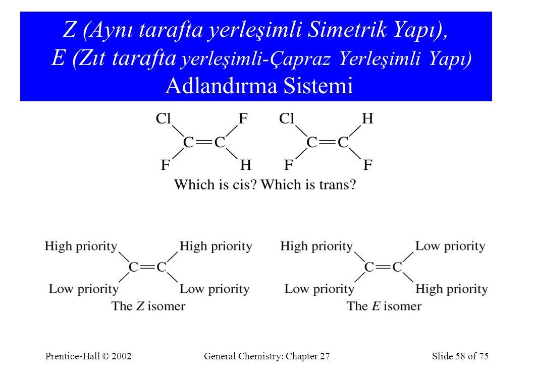 Prentice-Hall © 2002General Chemistry: Chapter 27Slide 58 of 75 Z (Aynı tarafta yerleşimli Simetrik Yapı), E (Zıt tarafta yerleşimli-Çapraz Yerleşimli Yapı) Adlandırma Sistemi